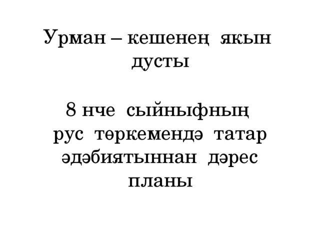 Урман – кешенең якын дусты 8 нче сыйныфның рус төркемендә татар әдәбиятыннан...
