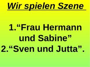 """Wir spielen Szene 1.""""Frau Hermann und Sabine"""" 2.""""Sven und Jutta""""."""