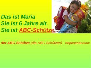 Das ist Maria Sie ist 6 Jahre alt. Sie ist ABC-SchÜtze. der ABC-Schűtze (die