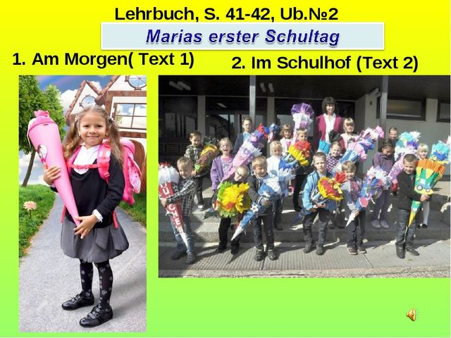 1. Am Morgen( Text 1) 2. Im Schulhof (Text 2) Lehrbuch, S. 41-42, Ub.№2