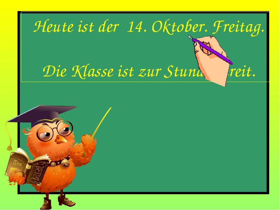 Heute ist der 14. Oktober. Freitag. Die Klasse ist zur Stunde bereit.