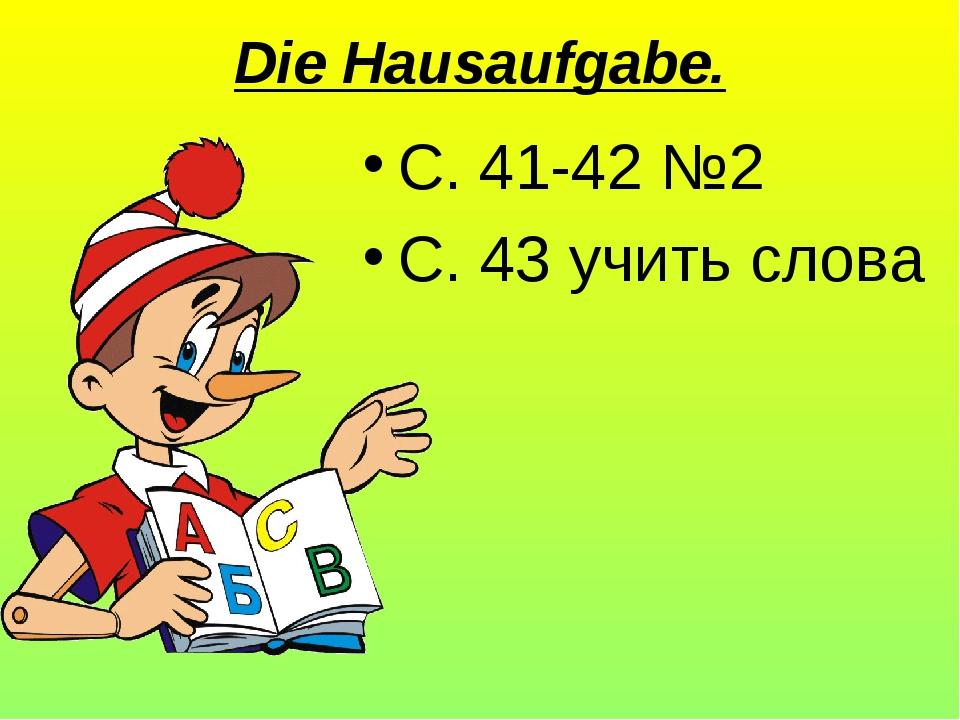 Die Hausaufgabe. С. 41-42 №2 С. 43 учить слова