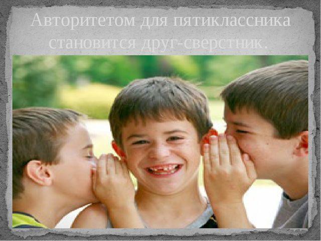 Авторитетом для пятиклассника становится друг-сверстник.