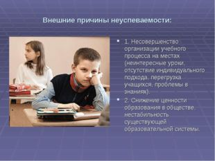 Внешние причины неуспеваемости: 1. Несовершенство организации учебного процес