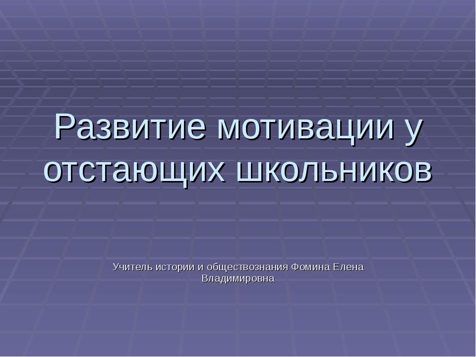 Развитие мотивации у отстающих школьников Учитель истории и обществознания Фо...
