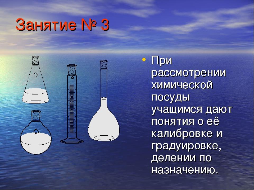 Занятие № 3 При рассмотрении химической посуды учащимся дают понятия о её кал...