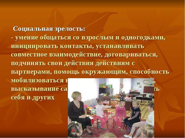Социальная зрелость: - умение общаться со взрослым и одногодками, инициирова...