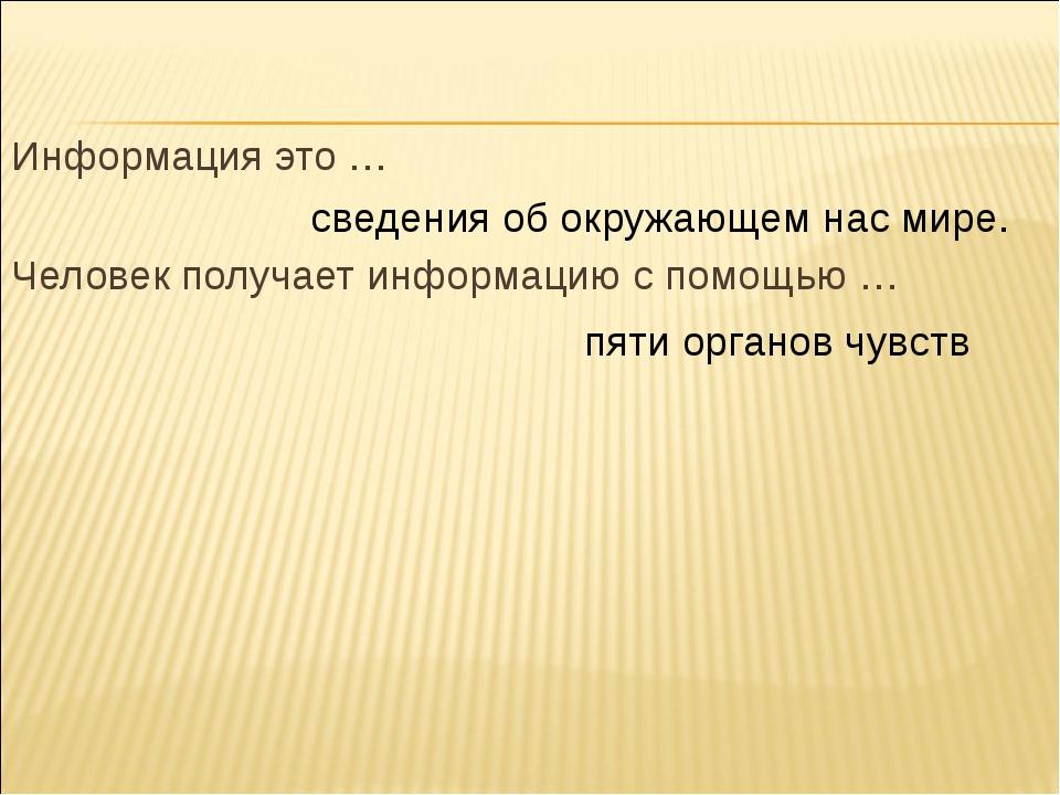 Информация это … Человек получает информацию с помощью … сведения об окружающ...