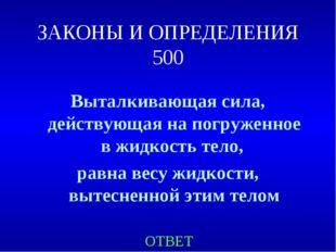 ЗАКОНЫ И ОПРЕДЕЛЕНИЯ 500 Выталкивающая сила, действующая на погруженное в жид