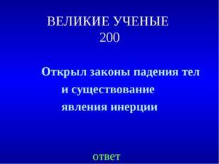 ВЕЛИКИЕ УЧЕНЫЕ 200 Открыл законы падения тел и существование явления инерции