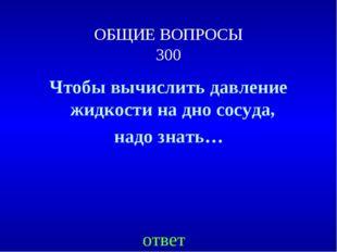 ОБЩИЕ ВОПРОСЫ 300 Чтобы вычислить давление жидкости на дно сосуда, надо знать