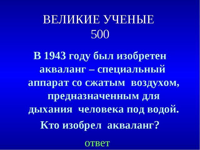 ВЕЛИКИЕ УЧЕНЫЕ 500 В 1943 году был изобретен акваланг – специальный аппарат с...
