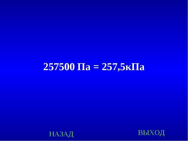 257500 Па = 257,5кПа НАЗАД ВЫХОД