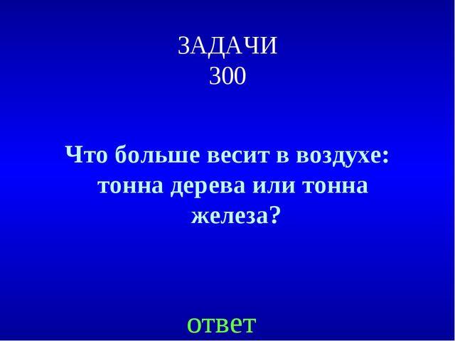 ЗАДАЧИ 300 Что больше весит в воздухе: тонна дерева или тонна железа? ответ