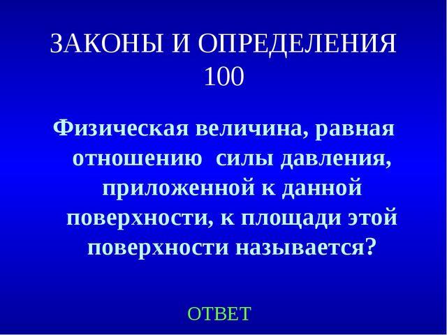 ЗАКОНЫ И ОПРЕДЕЛЕНИЯ 100 Физическая величина, равная отношению силы давления,...