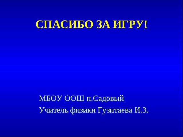 СПАСИБО ЗА ИГРУ! МБОУ ООШ п.Садовый Учитель физики Гузитаева И.З.