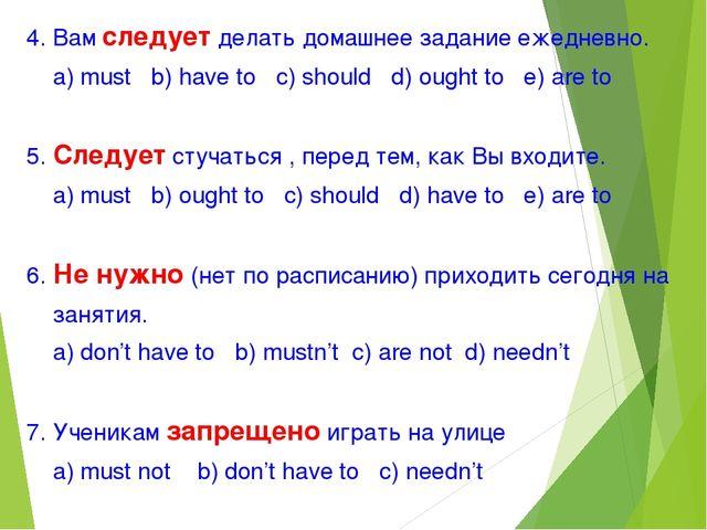 4. Вам следует делать домашнее задание ежедневно. а) must b) have to c) shoul...