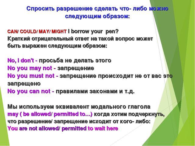Спросить разрешение сделать что- либо можно следующим образом: CAN/ COULD/ MA...