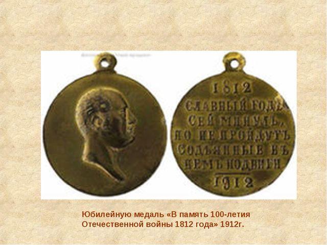 Юбилейную медаль «В память 100-летия Отечественной войны 1812 года» 1912г.