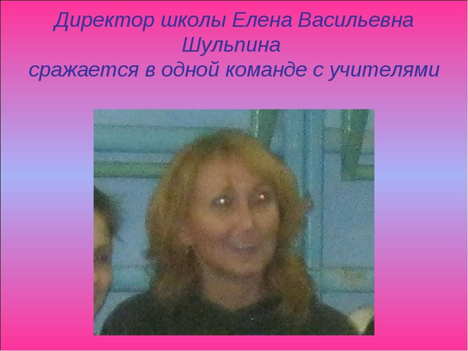 Директор школы Елена Васильевна Шульпина сражается в одной команде с учителям...
