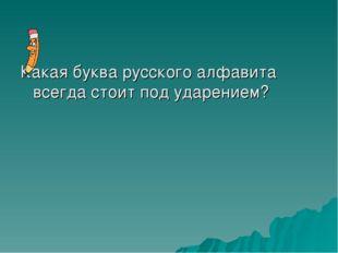 Какая буква русского алфавита всегда стоит под ударением?