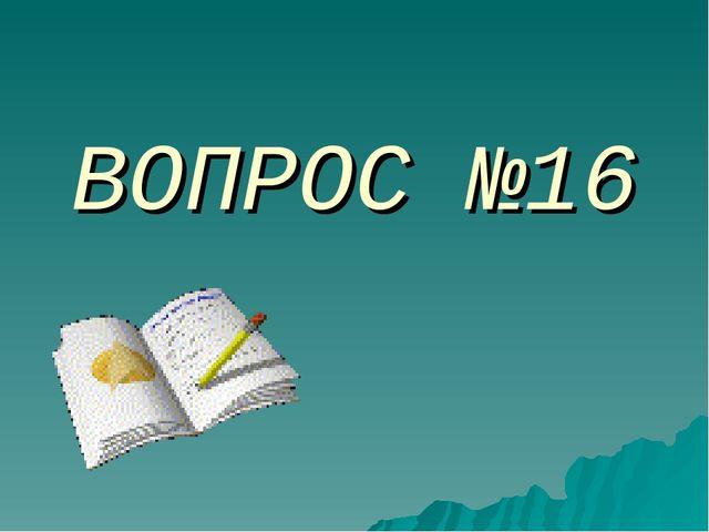 ВОПРОС №16