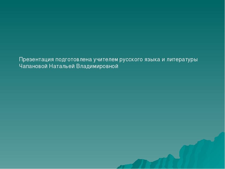 Презентация подготовлена учителем русского языка и литературы Чапановой Натал...