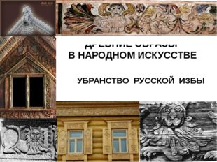 ДРЕВНИЕ ОБРАЗЫ В НАРОДНОМ ИСКУССТВЕ УБРАНСТВО РУССКОЙ ИЗБЫ