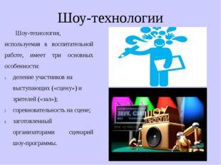 Шоу-технологии Шоу-технология, используемая в воспитательной работе, имеет тр