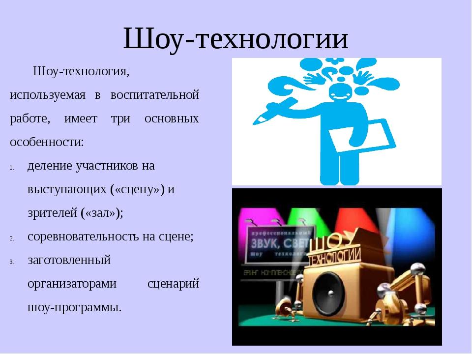 Шоу-технологии Шоу-технология, используемая в воспитательной работе, имеет тр...