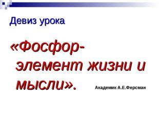 Девиз урока «Фосфор-элемент жизни и мысли». Академик А.Е.Ферсман