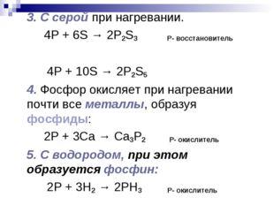 3. С серой при нагревании. 4P + 6S → 2P2S3 Р- восстановитель 4P + 10S → 2P