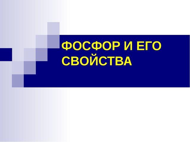 ФОСФОР И ЕГО СВОЙСТВА