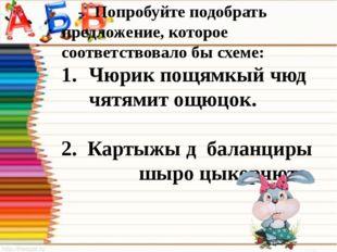 - Попробуйте подобрать предложение, которое соответствовало бы схеме