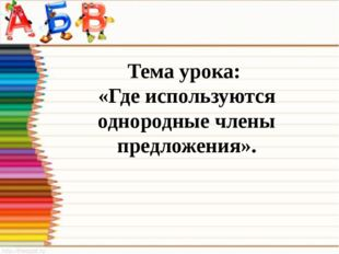 Тема урока: «Где используются однородные члены предложения».
