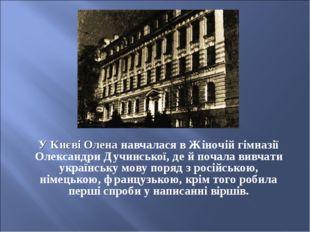 У Києві Олена навчалася в Жіночій гімназії Олександри Дучинської, де й почала