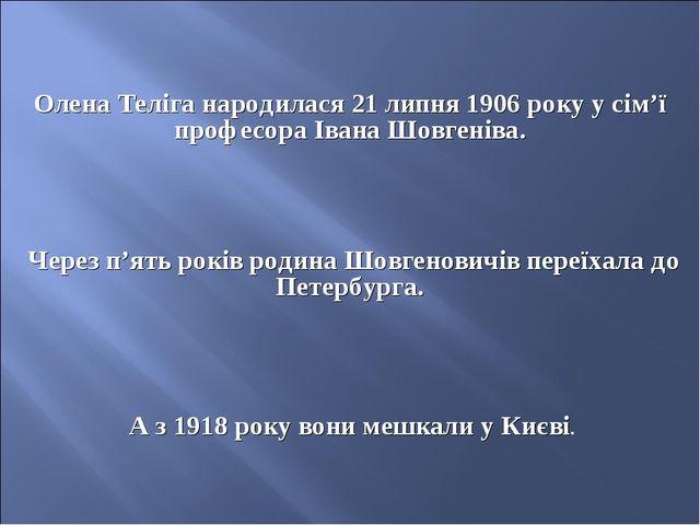 Олена Теліга народилася 21 липня 1906 року у сім'ї професора Івана Шовгеніва....