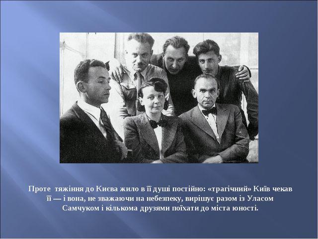 Проте тяжіння до Києва жило в її душі постійно: «трагічний» Київ чекав її— і...