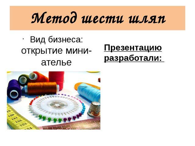 Метод шести шляп Вид бизнеса: открытие мини-ателье Презентацию разработали: