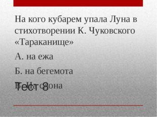 Тест 8 На кого кубарем упала Луна в стихотворении К. Чуковского «Тараканище»