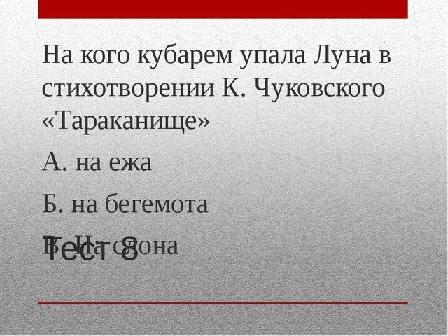 Тест 8 На кого кубарем упала Луна в стихотворении К. Чуковского «Тараканище»...