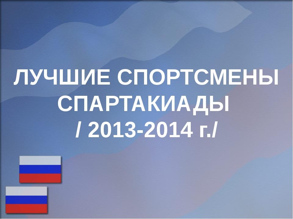 ЛУЧШИЕ СПОРТСМЕНЫ СПАРТАКИАДЫ / 2013-2014 г./