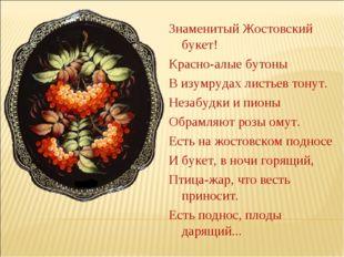 Знаменитый Жостовский букет! Красно-алые бутоны В изумрудах листьев тонут. Не