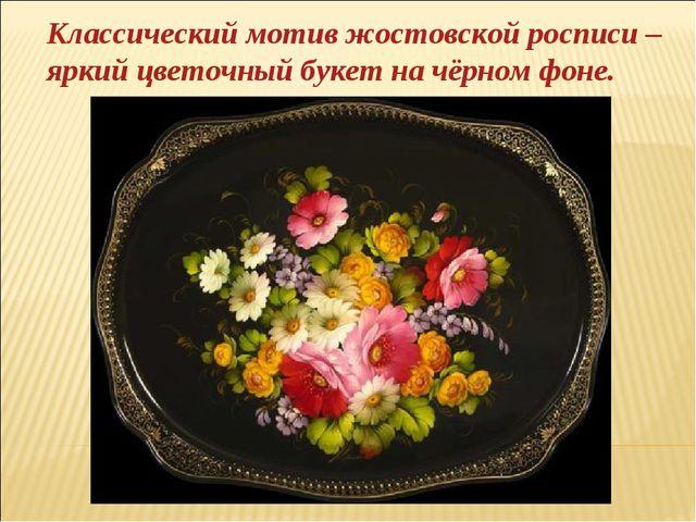 Классический мотив жостовской росписи – яркий цветочный букет на чёрном фоне.