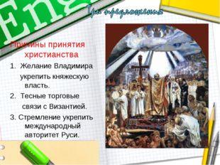 Причины принятия христианства 1. Желание Владимира укрепить княжескую власть.