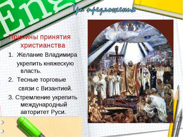 Причины принятия христианства 1. Желание Владимира укрепить княжескую власть....