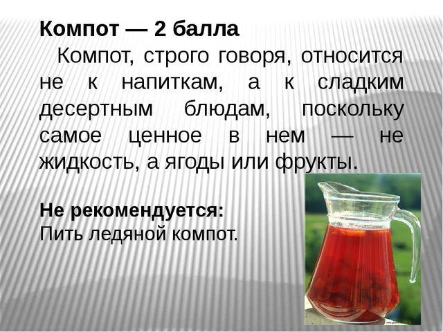 Компот — 2 балла Компот, строго говоря, относится не к напиткам, а к сладким...