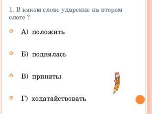 1. В каком слове ударение на втором слоге ? А) положить Б) поднялась В) приня