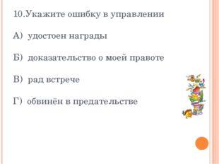 10.Укажите ошибку в управлении А) удостоен награды Б) доказательство о моей п