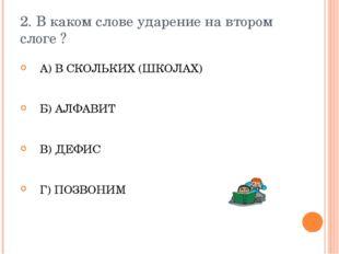 2. В каком слове ударение на втором слоге ? А) В СКОЛЬКИХ (ШКОЛАХ) Б) АЛФАВИТ